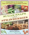 Sugar Snaps and Strawberries: Simple Solutions for Creating Your Own Small-Space Edible Garden