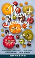 Plant Breeding for the Home Gardener: How to Create Unique Vegetables and Flowers