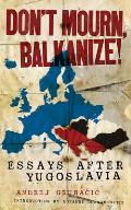 Don't Mourn, Balkanize!: Essays After Yugoslavia