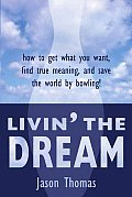 Livin' the Dream: How to Get What You Want, Find True Meaning, and Save the World by Bowling!