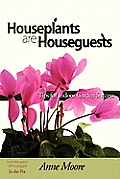 Houseplants Are Houseguests: Tips for Indoor Garden Success by Anne Moore