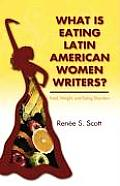 What Is Eating Latin American Women Writers: Food, Weight, and Eating Disorders