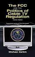 The FCC and the Politics of Cable TV Regulation, 1952-1980: Organizational Learning and Policy Development Cover