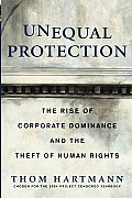 Unequal Protection The Rise of Corporate Dominance & the Theft of Human Rights