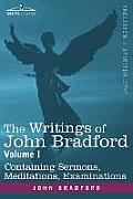 The Writings of John Bradford, Vol. I - Containing Sermons, Meditations, Examinations