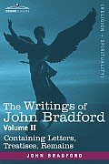 The Writings of John Bradford, Vol. II - Containing Letters, Treatises, Remains