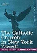 The Catholic Church in New York: A History of the New York Diocese from Its Establishment in 1808 to the Present Time: In 2 Volumes, Vol. II