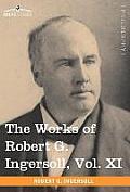 The Works of Robert G. Ingersoll, Vol. XI (in 12 Volumes)