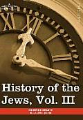 History of the Jews, Vol. III (in Six Volumes): From the Revolt Against the Zendik (511c.E) to the Capture of St. Jean D'Acre by the Mahometans (1291