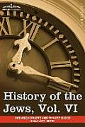 History of the Jews, Vol. VI (in Six Volumes): Containing a Memoir of the Author by Dr. Philipp Bloch, a Chronological Table of Jewish History and an