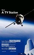 Start a TV Station: Learn How to Start Satellite, Cable, Analog and Digital Broadcast TV Channel, and Internet TV. Also a Special Section