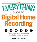 The Everything Guide to Digital Home Recording: Tips, Tools, and Techniques for Studio Sound at Home (Everything)