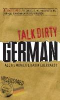 Talk Dirty German: Beyond Schmutz: The Curses, Slang, and Street Lingo You Need to Know to Speak Deutsch (Talk Dirty)