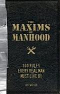 Maxims of Manhood 100 Rules Every Real Man Must Live by