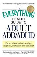The Everything Health Guide to Adult ADD/ADHD: Expert Advice to Find the Right Diagnosis, Evaluation and Treatment (Everything)