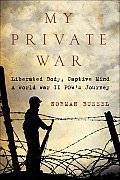 My Private War Liberated Body Captive Mind A World War II POWs Journey