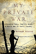 My Private War: Liberated Body, Captive Mind: A World War II POW's Journey