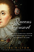 Queens Consort Englands Medieval Queens from Eleanor of Aquitaine to Elizabeth of York