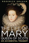 The Life of Mary, Queen of Scots: An Accidental Tragedy Cover