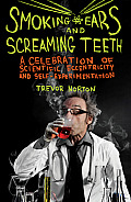 Smoking Ears & Screaming Teeth A Celebration of Scientific Eccentricity & Self Experimentation