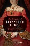 Temptation of Elizabeth Tudor Elizabeth I Thomas Seymour & the Making of a Virgin Queen