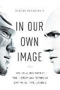 In Our Own Image Savior or Destroyer the History & Future of Artificial Intelligence