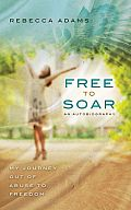 Free to Soar: My Journey Out of Abuse to Freedom