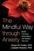 Mindful Way Through Anxiety Break Free from Chronic Worry & Reclaim Your Life