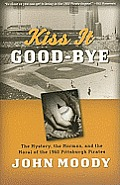 Kiss It Good Bye The Mystery the Mormon & the Moral of the 1960 Pittsburgh Pirates