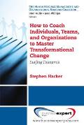 How to Coach Individuals Teams & Organizations to Master Transformational Change