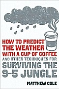 How to Predict the Weather with a Cup of Coffee: And Other Techniques for Surviving the 9-To-5 Jungle Cover