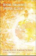 Beyond Forgiveness: Spiritual Alchemy: Healing Your Life, Reweaving the World