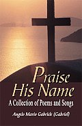 Praise His Name: A Collection of Poems and Songs