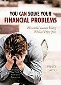 You Can Solve Your Financial Problems: Financial Success Using Biblical Principles