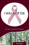 I Will Not Die: Making It Through Breast Cancer with God