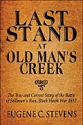 Last Stand at Old Man's Creek: The True and Correct Story of the Battle of Stillman's Run, Black Hawk War 1832