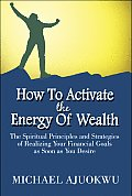 How to Activate the Energy of Wealth: The Spiritual Principles and Strategies of Realizing Your Financial Goals as Soon as You Desire