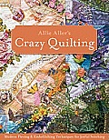 Allie Allers Crazy Quilting Modern Piecing & Embellishing Techniques for Joyful Stitching