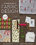 Field Guide to Fabric Design Design Print & Sell Your Own Fabric Traditional & Digital Techniques For Quilting Home Dec & Apparel