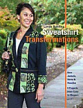 Sweatshirt Transformations: Sew Jackets, Vests & Hoodies 8 Projects from Cozy to Elegant