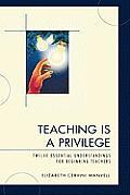 Teaching Is a Privilege: Twelve Essential Understandings for Beginning Teachers