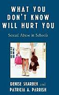 What You Don't Know Will Hurt You: Sexual Abuse in Schools