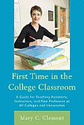 First Time in the College Classroom: A Guide for Teaching Assistants, Instructors, and New Professors at All Colleges and Universities