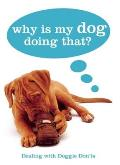 Why Is My Dog Doing That?: Dealing with Doggie Don'ts