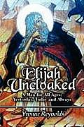 Elijah Uncloaked: A Man for All Ages: Yesterday, Today and Always