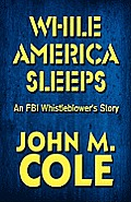 While America Sleeps: An FBI Whistleblower's Story Cover