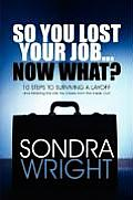 So You Lost Your Job... Now What?: 10 Steps to Surviving a Layoff and Attaining the Life You Desire from the Inside Out!