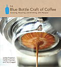 Blue Bottle Craft of Coffee Growing Roasting & Drinking with Recipes