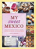 My Sweet Mexico: Recipes for Authentic Pastries, Breads, Candies, Beverages, and Frozen Treats Cover