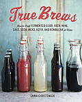 True Brews How to Craft Fermented Cider Beer Wine Sake Soda Kefir & Kombucha at Home